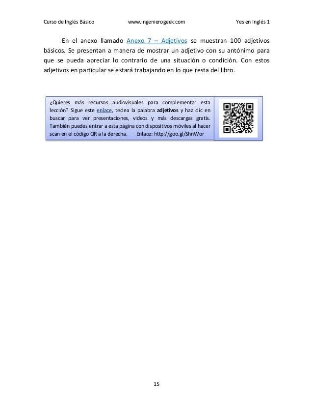 Curso de Inglés Básico www.ingenierogeek.com Yes en Inglés 1 15 En el anexo llamado Anexo 7 – Adjetivos se muestran 100 ad...