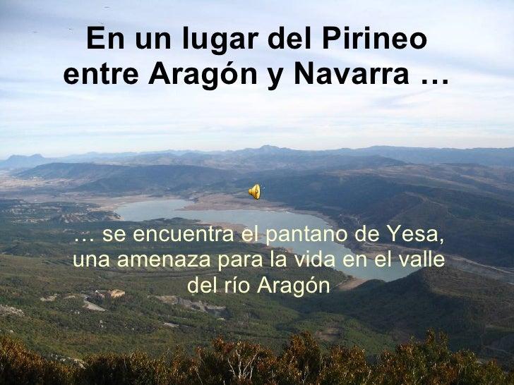 En un lugar del Pirineo entre Aragón y Navarra … …  se encuentra el pantano de Yesa, una amenaza para la vida en el valle ...