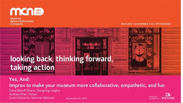 Yes, And: Improv to make your museum more collaborative, empathetic, and fun Dana Mitroff Silvers, Designing Insights Andr...