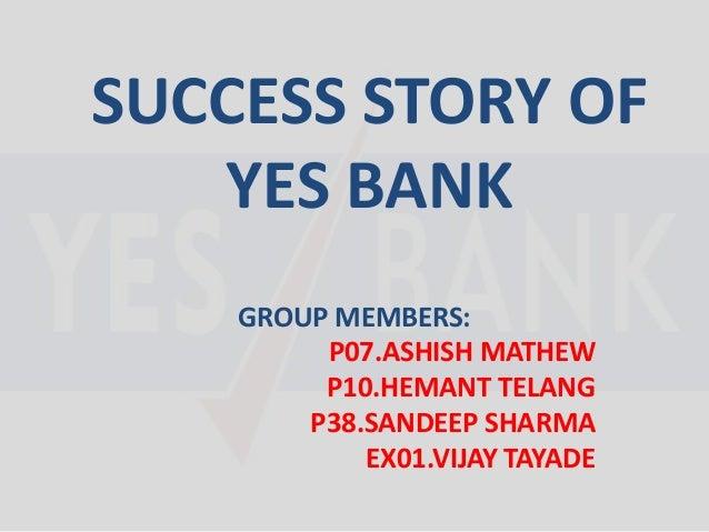SUCCESS STORY OF YES BANK GROUP MEMBERS: P07.ASHISH MATHEW P10.HEMANT TELANG P38.SANDEEP SHARMA EX01.VIJAY TAYADE