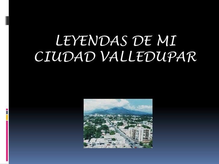 LEYENDAS DE MI CIUDAD VALLEDUPAR<br />
