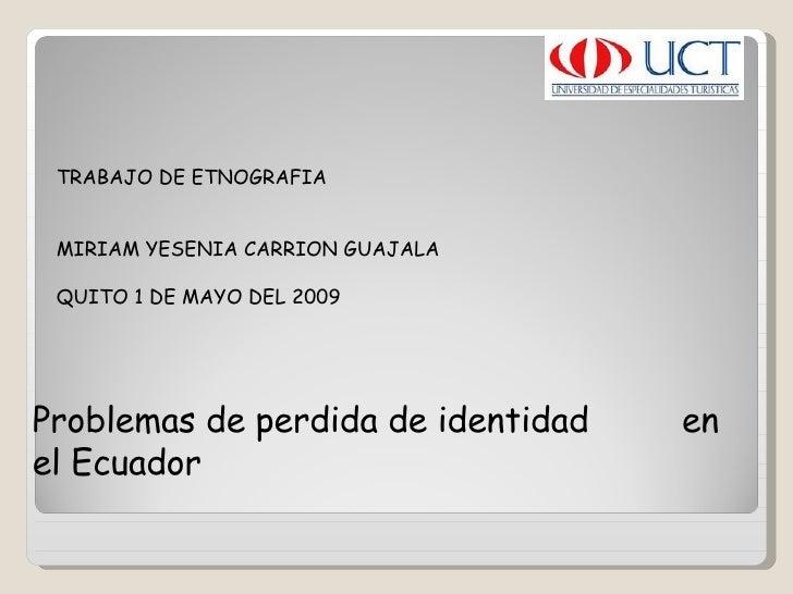 TRABAJO DE ETNOGRAFIA    MIRIAM YESENIA CARRION GUAJALA  QUITO 1 DE MAYO DEL 2009  Problemas de perdida de identidad  en e...