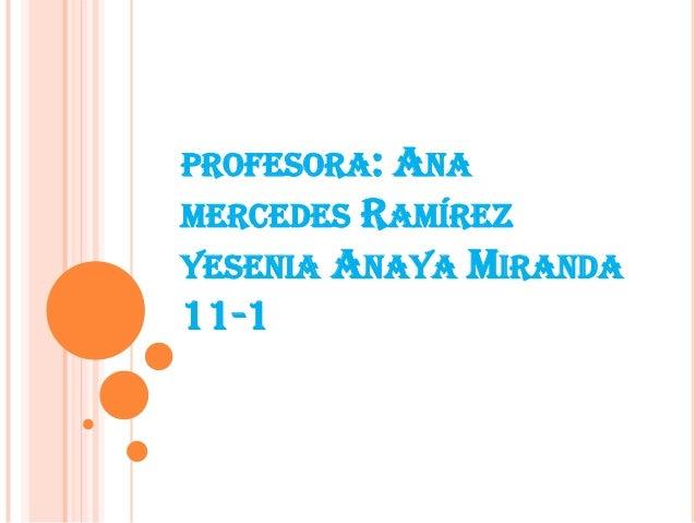 PROFESORA: ANA MERCEDES RAMÍREZ YESENIA ANAYA MIRANDA 11-1
