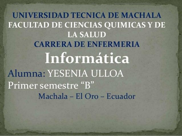 UNIVERSIDAD TECNICA DE MACHALA FACULTAD DE CIENCIAS QUIMICAS Y DE LA SALUD CARRERA DE ENFERMERIA  Informática Alumna: YESE...