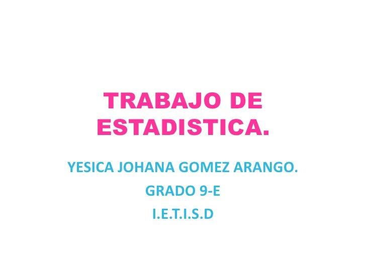 TRABAJO DE ESTADISTICA.<br />YESICA JOHANA GOMEZ ARANGO.<br />GRADO 9-E<br />I.E.T.I.S.D<br />