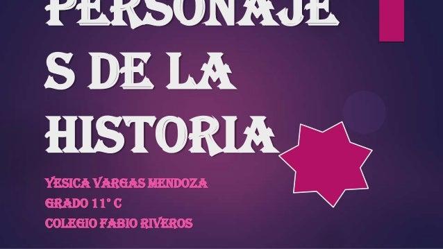 Personaje s de la Historia YESICA VARGAS MENDOZA GRADO 11° C COLEGIO FABIO RIVEROS