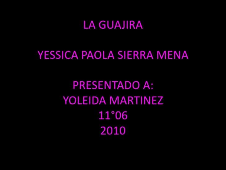 LA GUAJIRAYESSICA PAOLA SIERRA MENAPRESENTADO A:YOLEIDA MARTINEZ11°062010<br />