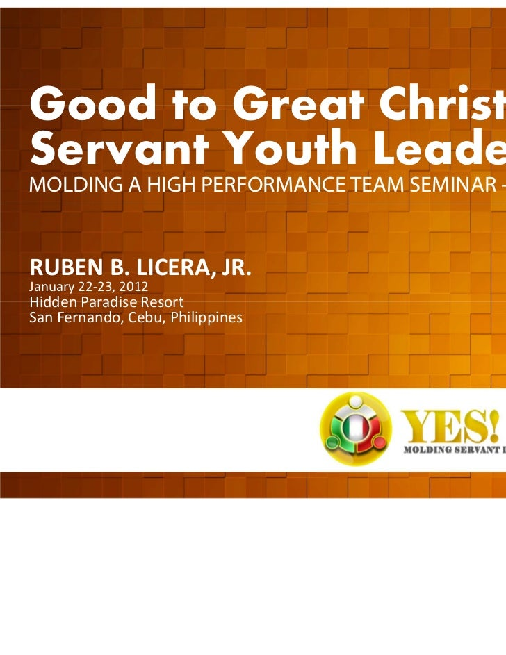 Good to Great Christian  Servant Youth Leadership  MOLDING A HIGH PERFORMANCE TEAM SEMINAR - WORKSHOP  RUBEN B. LICERA, JR...