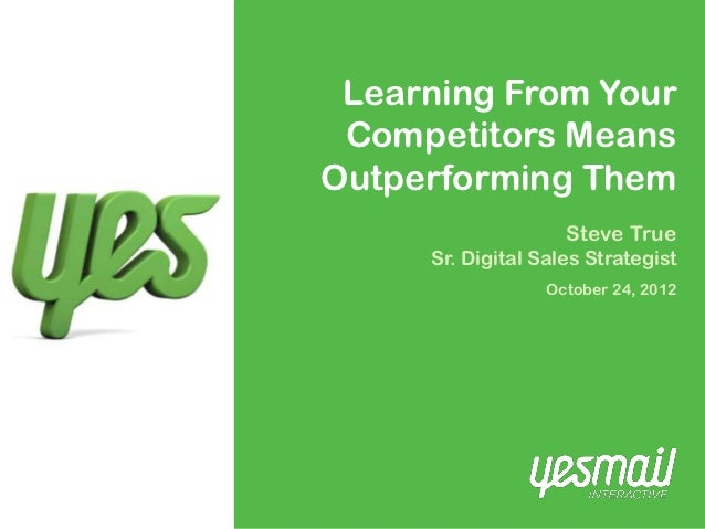 Learning From Your Competitors MeansOutperforming Them                    Steve True     Sr. Digital Sales Strategist     ...