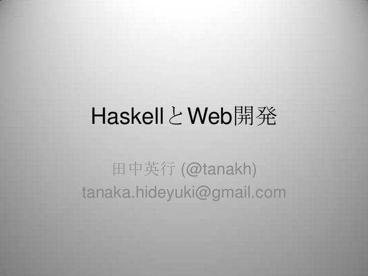 HaskellとWeb開発<br />田中英行 (@tanakh)<br />tanaka.hideyuki@gmail.com<br />