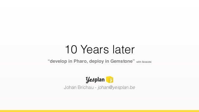"10 Years later ""develop in Pharo, deploy in Gemstone"" with Seaside Johan Brichau - johan@yesplan.be"