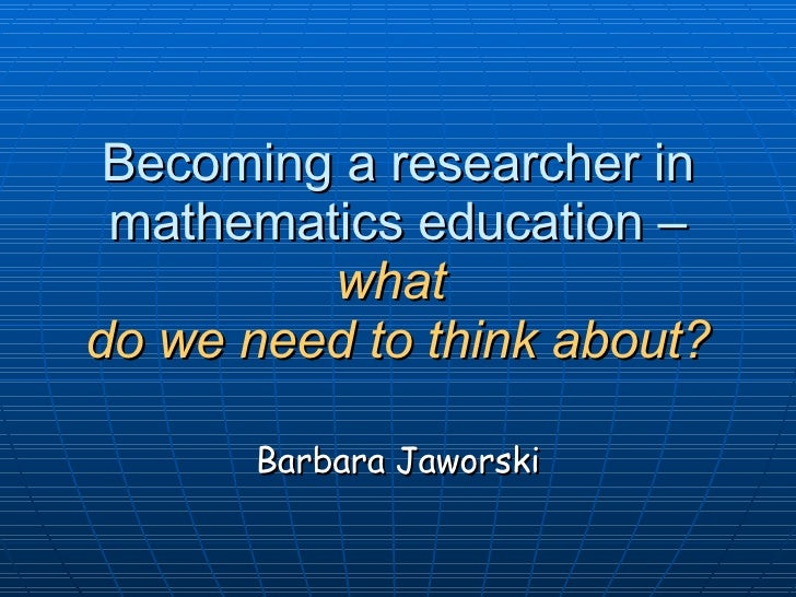 Becoming a researcher in mathematics education –  what  do we need to think about? Barbara Jaworski
