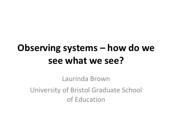 Observing systems – how do we see what we see? Laurinda Brown University of Bristol Graduate School of Education