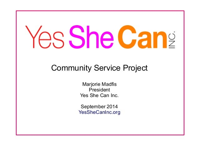 Community Service Project  Marjorie Madfis  President  Yes She Can Inc.  September 2014  YesSheCanInc.org