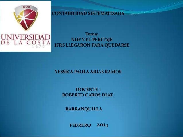 CONTABILIDAD SISTEMATIZADA  Tema: NIIF Y EL PERITAJE IFRS LLEGARON PARA QUEDARSE  YESSICA PAOLA ARIAS RAMOS  DOCENTE : ROB...