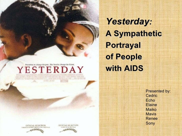 Presented by:  Cedric Echo Elaine Maiko Mavis Renee Sony Yesterday :   A Sympathetic Portrayal  of People  with AIDS