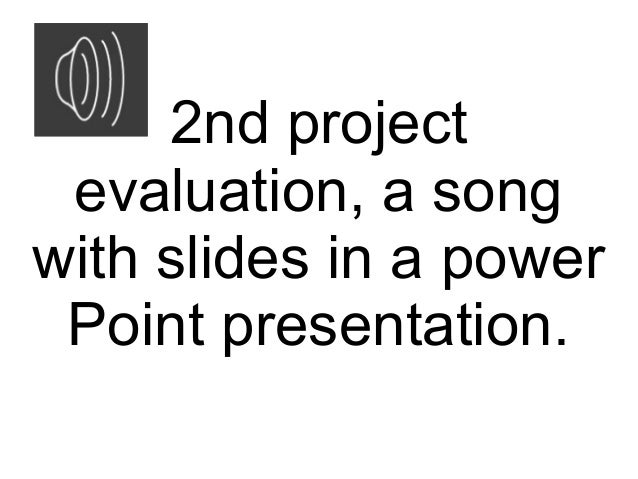 2nd project evaluation, a songwith slides in a power Point presentation.