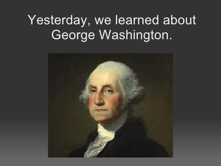 Yesterday, we learned about George Washington.