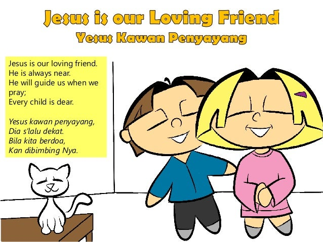 Jesus is our loving friend. He is always near. He will guide us when we pray; Every child is dear. Yesus kawan penyayang, ...