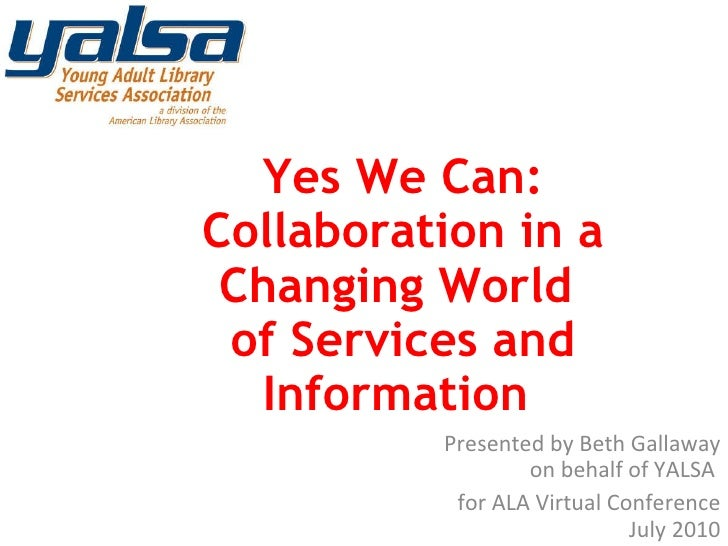 Presented by Beth Gallaway on behalf of YALSA  for ALA Virtual Conference July 2010 Yes We Can: Collaboration in a Changin...