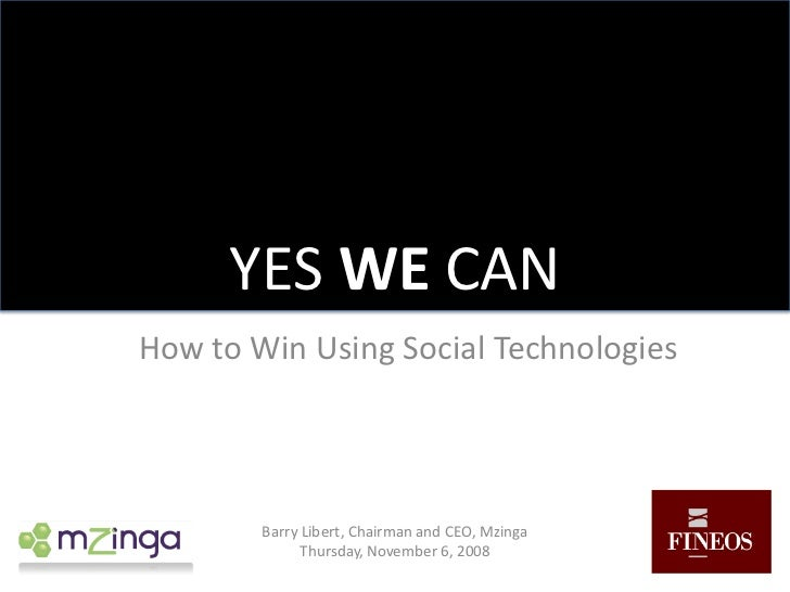 YES WE CAN<br />How to Win Using Social Technologies<br />Barry Libert, Chairman and CEO, Mzinga<br />Thursday, November 6...