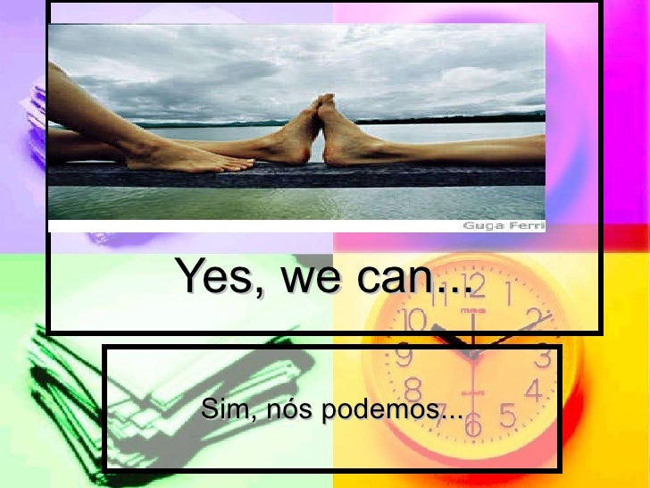 Yes, we can... Sim, nós podemos...