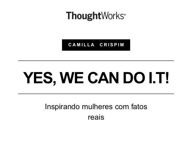 YES, WE CAN DO I.T! Inspirando mulheres com fatos reais C A M I L L A C R I S P I M
