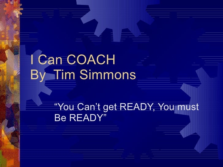 """I Can COACH By  Tim Simmons """" You Can't get READY, You must Be READY"""""""