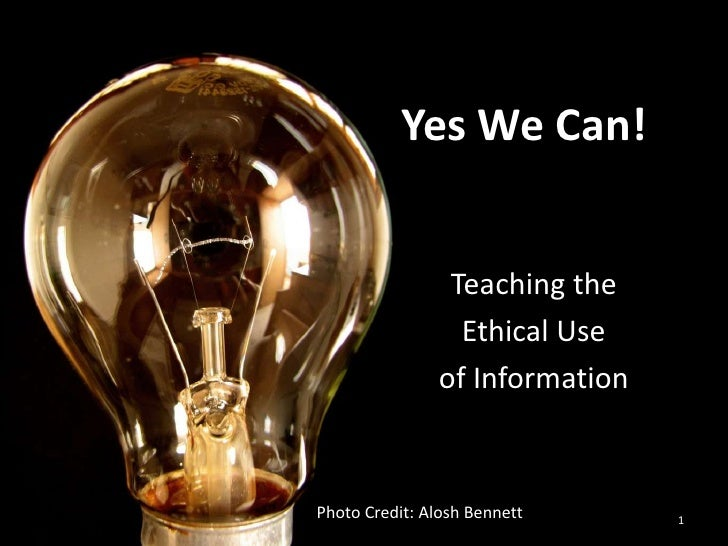 Teaching the <br />Ethical Use <br />of Information<br />1<br />Yes We Can!<br />Photo Credit: Alosh Bennett<br />