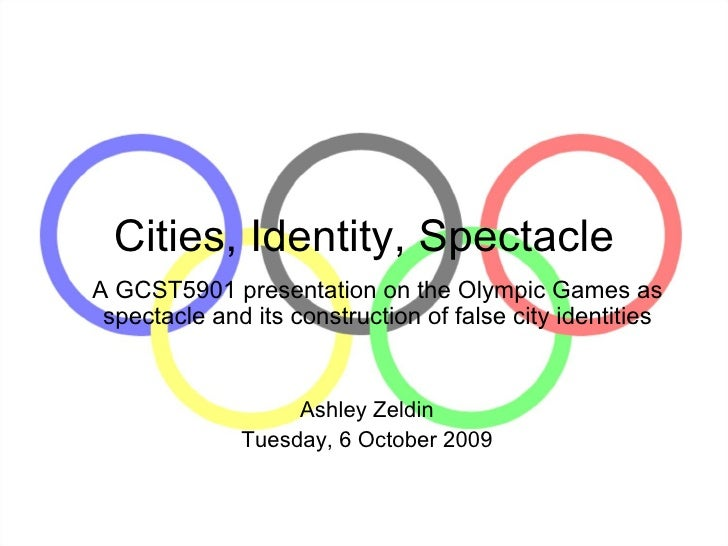 Cities, Identity, Spectacle A GCST5901 presentation on the Olympic Games as spectacle and its construction of false city i...