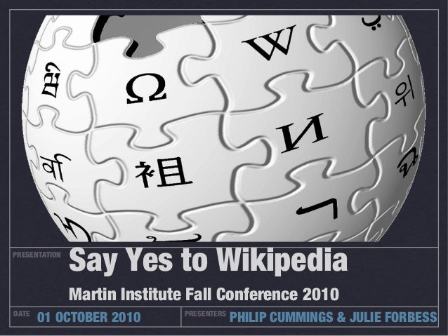 PRESENTATION DATE PRESENTERS 01 OCTOBER 2010 PHILIP CUMMINGS & JULIE FORBESS Say Yes to Wikipedia Martin Institute Fall Co...