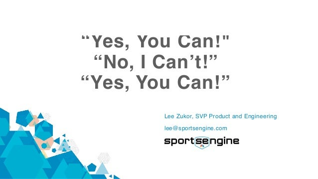 """Yes, You Can!"" ""No, I Can't!"" ""Yes, You Can!"" Lee Zukor, SVP Product and Engineering