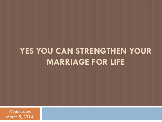 1  YES YOU CAN STRENGTHEN YOUR MARRIAGE FOR LIFE  Wednesday, March 5, 2014