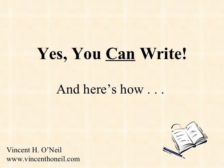 Yes, You  Can  Write! And here's how . . .  Vincent H. O'Neil www.vincenthoneil.com