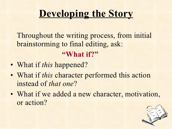 Developing the Story <ul><li>Throughout the writing process, from initial brainstorming to final editing, ask:  </li></ul>...