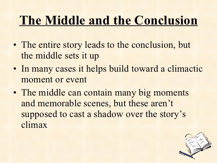 The Middle and the Conclusion <ul><li>The entire story leads to the conclusion, but the middle sets it up </li></ul><ul><l...