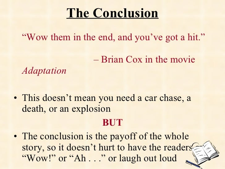"""The Conclusion <ul><li>"""" Wow them in the end, and you've got a hit.""""    – Brian Cox in the movie  Adaptation </li></ul><ul..."""