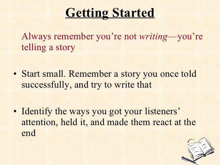 Getting Started <ul><li>Always remember you're not  writing —you're telling a story </li></ul><ul><li>Start small. Remembe...
