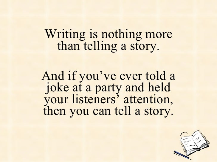 Writing is nothing more than telling a story. And if you've ever told a joke at a party and held your listeners' attention...