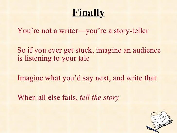 Finally <ul><li>You're not a writer—you're a story-teller </li></ul><ul><li>So if you ever get stuck, imagine an audience ...