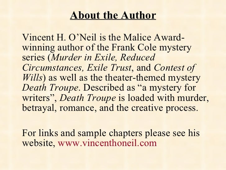 About the Author <ul><li>Vincent H. O'Neil is the Malice Award-winning author of the Frank Cole mystery series ( Murder in...