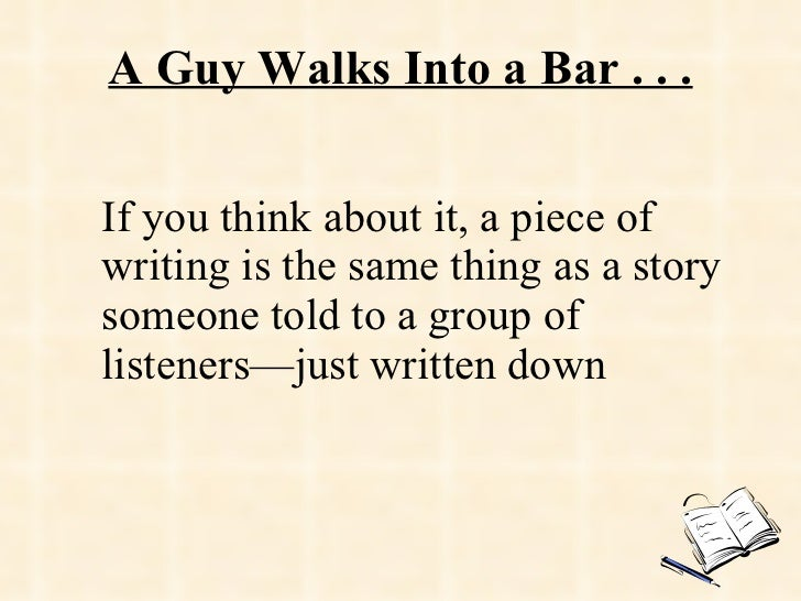 A Guy Walks Into a Bar . . . If you think about it, a piece of writing is the same thing as a story someone told to a grou...