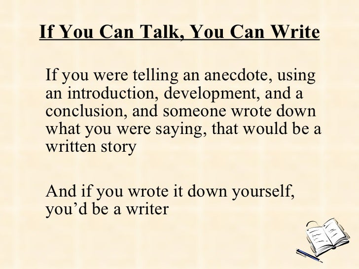 If You Can Talk, You Can Write If you were telling an anecdote, using an introduction, development, and a conclusion, and ...