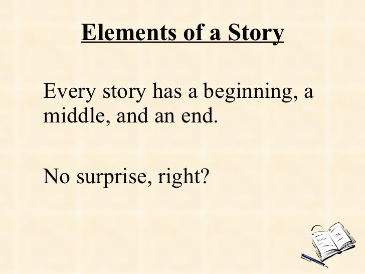 Elements of a Story Every story has a beginning, a middle, and an end. No surprise, right?