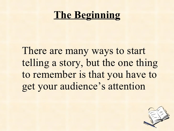 The Beginning There are many ways to start telling a story, but the one thing to remember is that you have to get your aud...