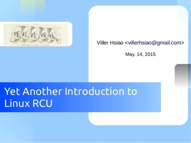 Yet Another Introduction to Linux RCU Viller Hsiao <villerhsiao@gmail.com> May. 14, 2015