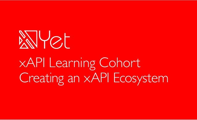 Yet Analytics, Inc 2017 Creating an xAPI Ecosystem xAPI Learning Cohort