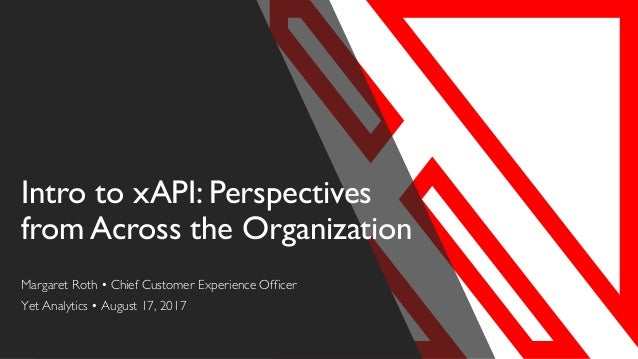 Intro to xAPI: Perspectives from Across the Organization Margaret Roth • Chief Customer Experience Officer Yet Analytics •...