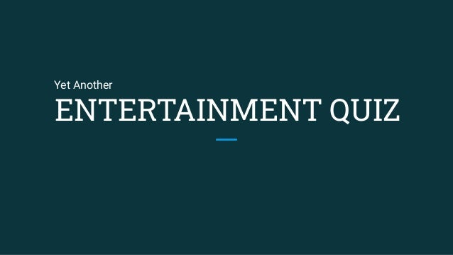 ENTERTAINMENT QUIZ Yet Another