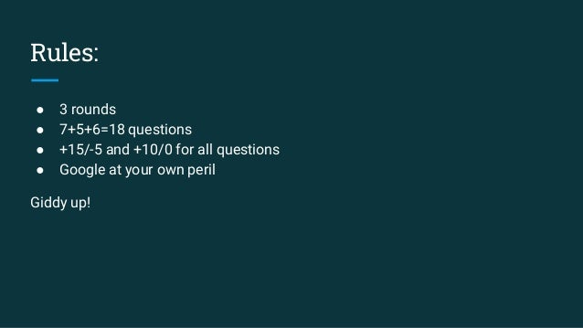 Rules: ● 3 rounds ● 7+5+6=18 questions ● +15/-5 and +10/0 for all questions ● Google at your own peril Giddy up!
